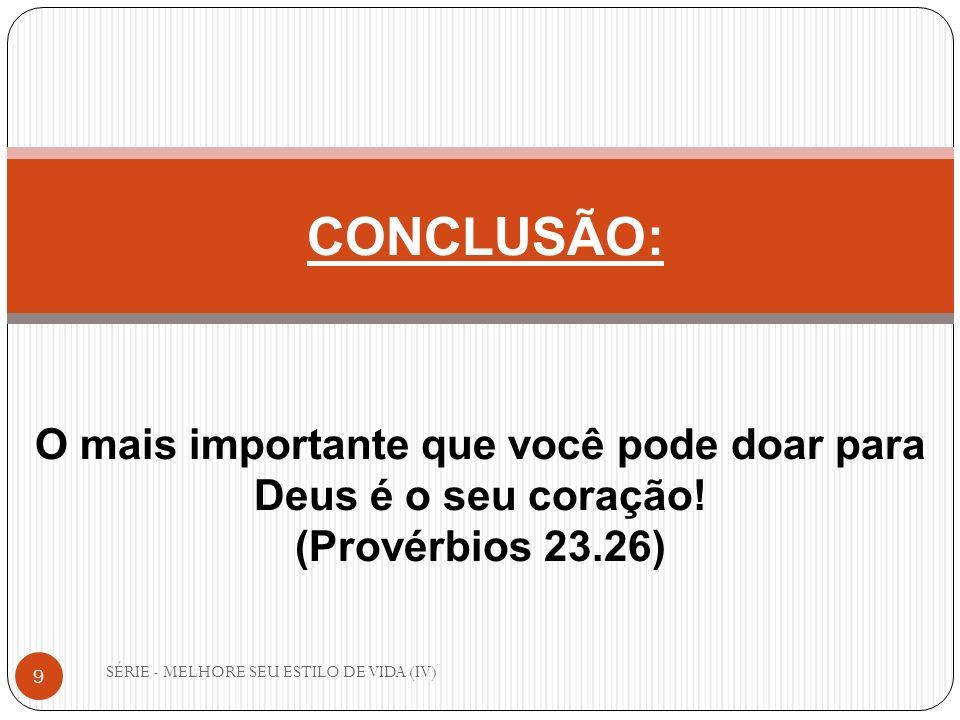 SÉRIE - MELHORE SEU ESTILO DE VIDA (IV) 9 CONCLUSÃO: O mais importante que você pode doar para Deus é o seu coração! (Provérbios 23.26)