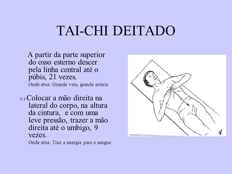 TAI-CHI DEITADO A partir da parte superior do osso esterno descer pela linha central até o púbis, 21 vezes. Onde atua: Grande veia, grande artéria 4.1