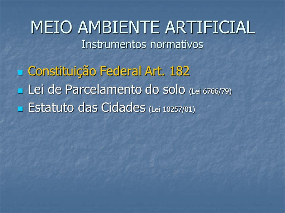 MEIO AMBIENTE ARTIFICIAL Instrumentos normativos Constituição Federal Art. 182 Constituição Federal Art. 182 Lei de Parcelamento do solo (Lei 6766/79)