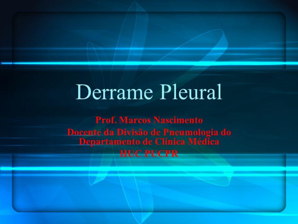 Derrame Pleural Prof. Marcos Nascimento Docente da Divisão de Pneumologia do Departamento de Clínica Médica HUC PUCPR