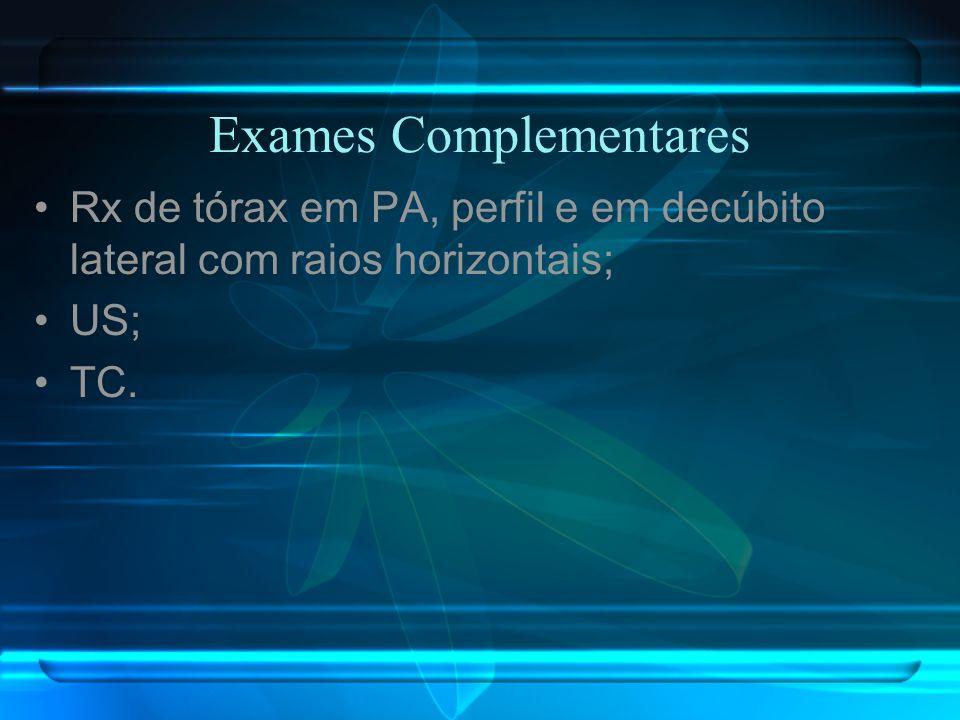 Exames Complementares Rx de tórax em PA, perfil e em decúbito lateral com raios horizontais; US; TC.