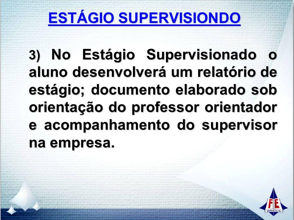 ESTÁGIO SUPERVISIONDO 3) No Estágio Supervisionado o aluno desenvolverá um relatório de estágio; documento elaborado sob orientação do professor orientador e acompanhamento do supervisor na empresa.