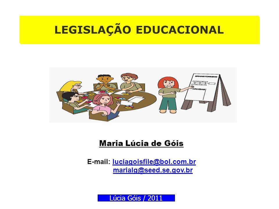 LEGISLAÇÃO EDUCACIONAL Maria Lúcia de Góis E-mail: luciagoisfile@bol.com.brluciagoisfile@bol.com.br marialg@seed.se.gov.br Lúcia Góis / 2011