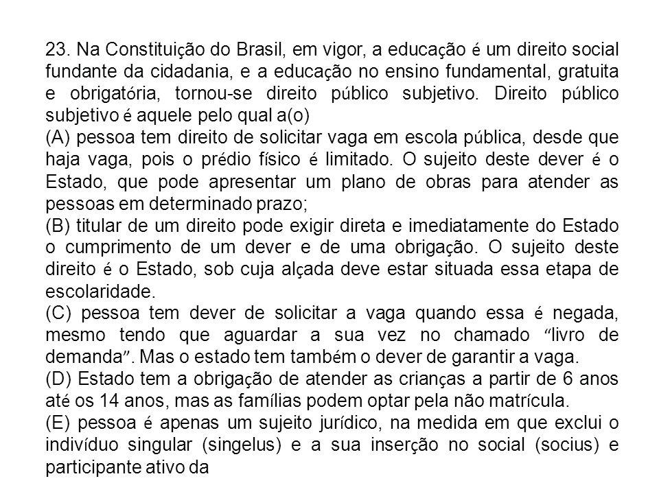 23. Na Constitui ç ão do Brasil, em vigor, a educa ç ão é um direito social fundante da cidadania, e a educa ç ão no ensino fundamental, gratuita e ob