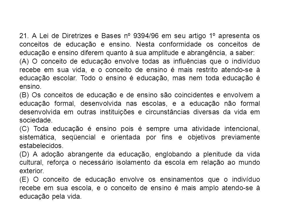 21. A Lei de Diretrizes e Bases nº 9394/96 em seu artigo 1º apresenta os conceitos de educação e ensino. Nesta conformidade os conceitos de educação e