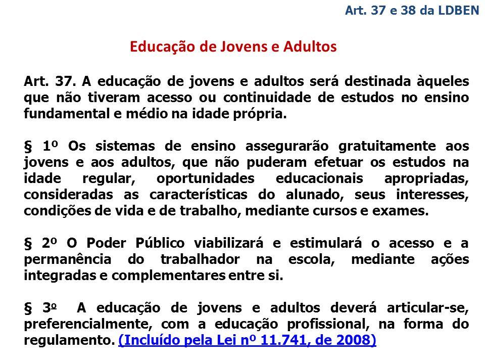 Educação de Jovens e Adultos Art. 37 e 38 da LDBEN Art. 37. A educação de jovens e adultos será destinada àqueles que não tiveram acesso ou continuida
