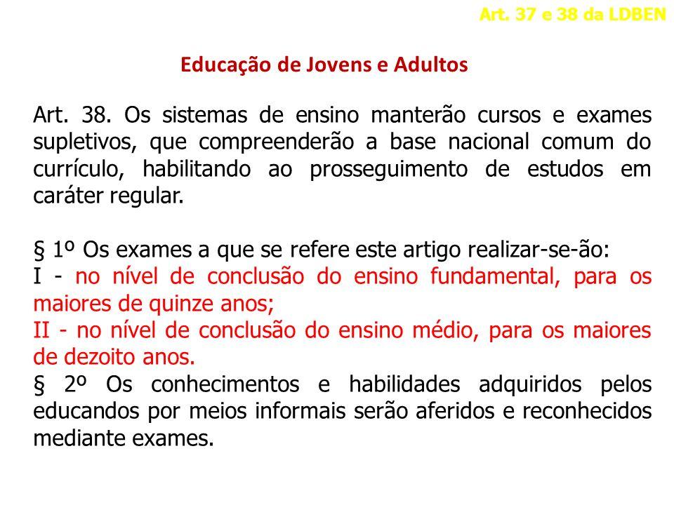 Educação de Jovens e Adultos Art. 37 e 38 da LDBEN Art. 38. Os sistemas de ensino manterão cursos e exames supletivos, que compreenderão a base nacion