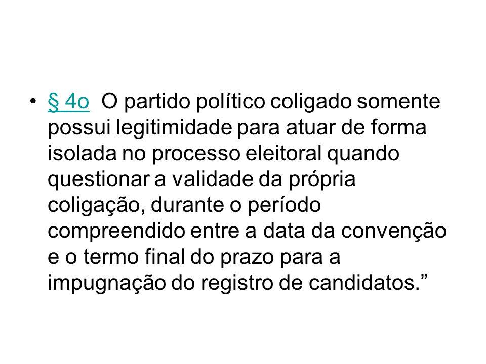 § 4o O partido político coligado somente possui legitimidade para atuar de forma isolada no processo eleitoral quando questionar a validade da própria