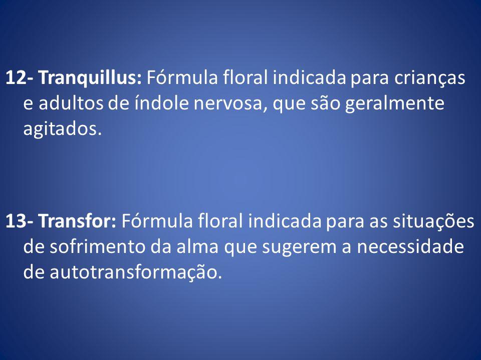 12- Tranquillus: Fórmula floral indicada para crianças e adultos de índole nervosa, que são geralmente agitados. 13- Transfor: Fórmula floral indicada