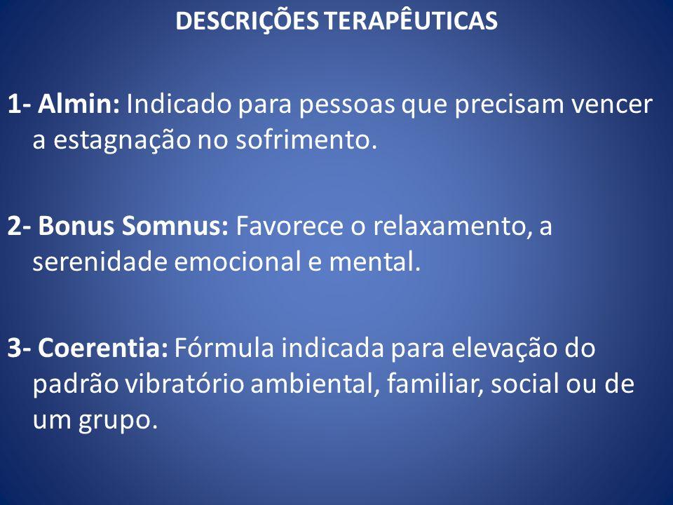 DESCRIÇÕES TERAPÊUTICAS 1- Almin: Indicado para pessoas que precisam vencer a estagnação no sofrimento. 2- Bonus Somnus: Favorece o relaxamento, a ser