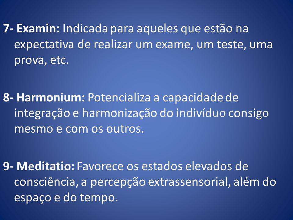 7- Examin: Indicada para aqueles que estão na expectativa de realizar um exame, um teste, uma prova, etc. 8- Harmonium: Potencializa a capacidade de i