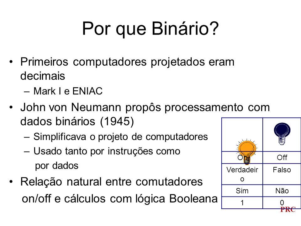 PRC Contagem e Aritmética Decimal ou sistema de base 10 –Origem: contando nos dedos –Dígito vem do Latim digitus, que significa dedo Base: o número de dígitos diferentes no sistema numérico, incluindo zero Decimal ou base 10: 10 dígitos, 0 até 9 Binário ou base 2: 2 dígitos, 0 e 1 –Bit (dígito binário) Octal ou base 8: 8 dígitos, 0 até 7 Hexadecimal ou base 16: 16 dígitos, 0 até F –Exemplos: 10 10 = A 16 ; 11 10 = B 16