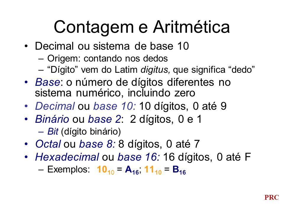PRC Considerando os Bits Bits são normalmente armazenados e manipulados em grupos –8 bits = 1 byte –4 bytes = 1 palavra (em sistemas de 32 bits) Número de bits usados em cálculos –Afetam a precisão dos resultados –Limitam o tamanho dos números manipulados pelo computador