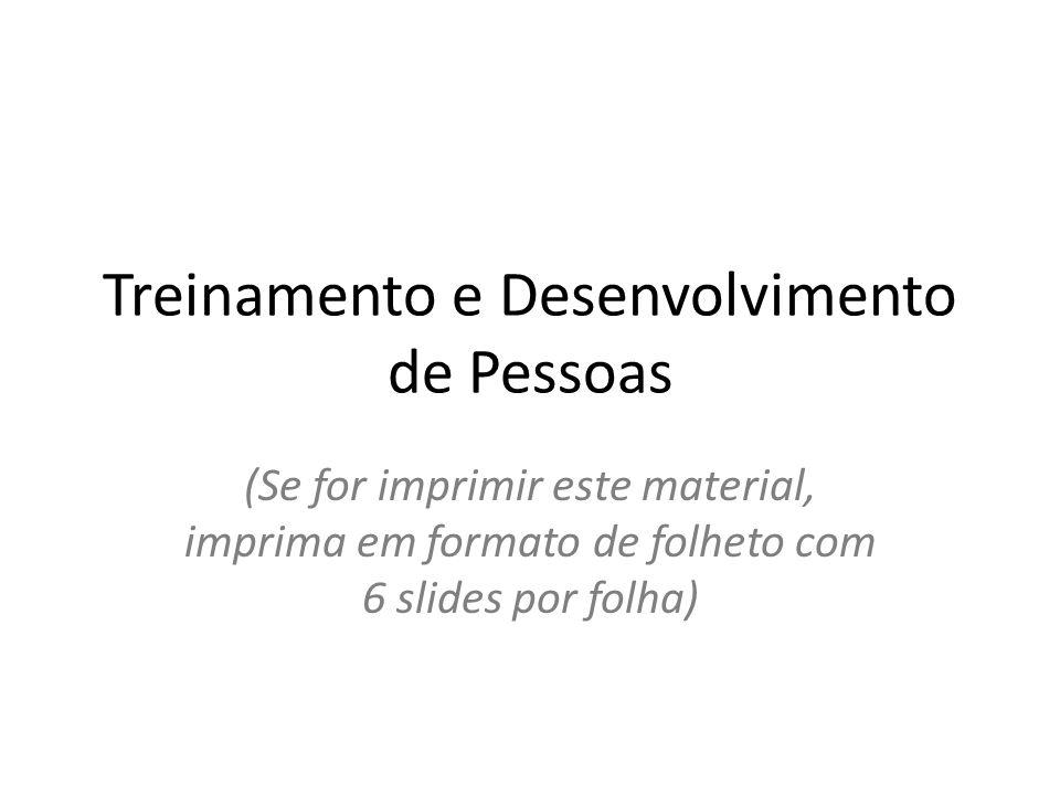 Treinamento e Desenvolvimento de Pessoas (Se for imprimir este material, imprima em formato de folheto com 6 slides por folha)