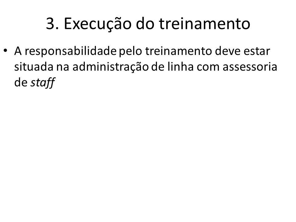 3. Execução do treinamento A responsabilidade pelo treinamento deve estar situada na administração de linha com assessoria de staff