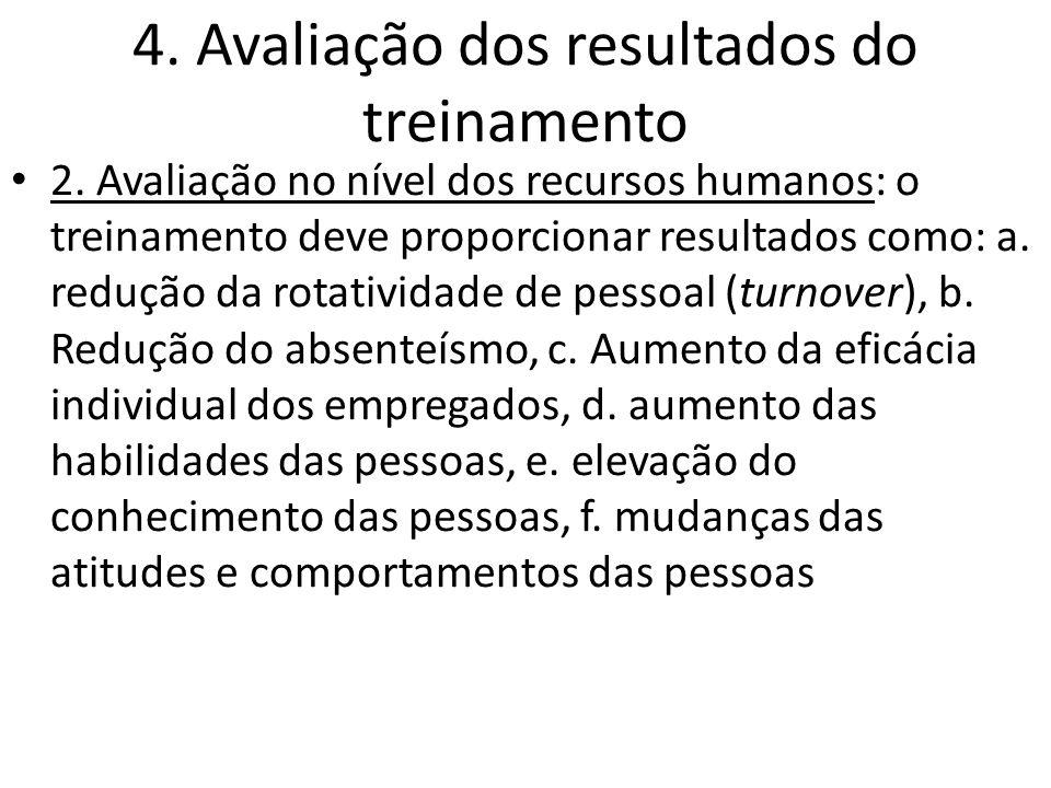 4. Avaliação dos resultados do treinamento 2. Avaliação no nível dos recursos humanos: o treinamento deve proporcionar resultados como: a. redução da