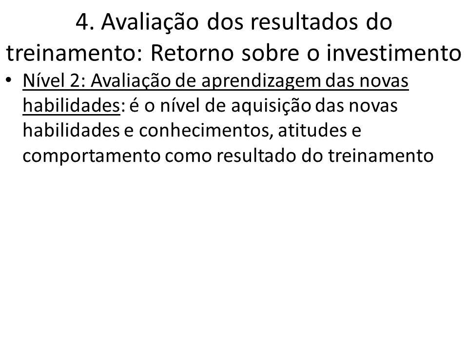4. Avaliação dos resultados do treinamento: Retorno sobre o investimento Nível 2: Avaliação de aprendizagem das novas habilidades: é o nível de aquisi