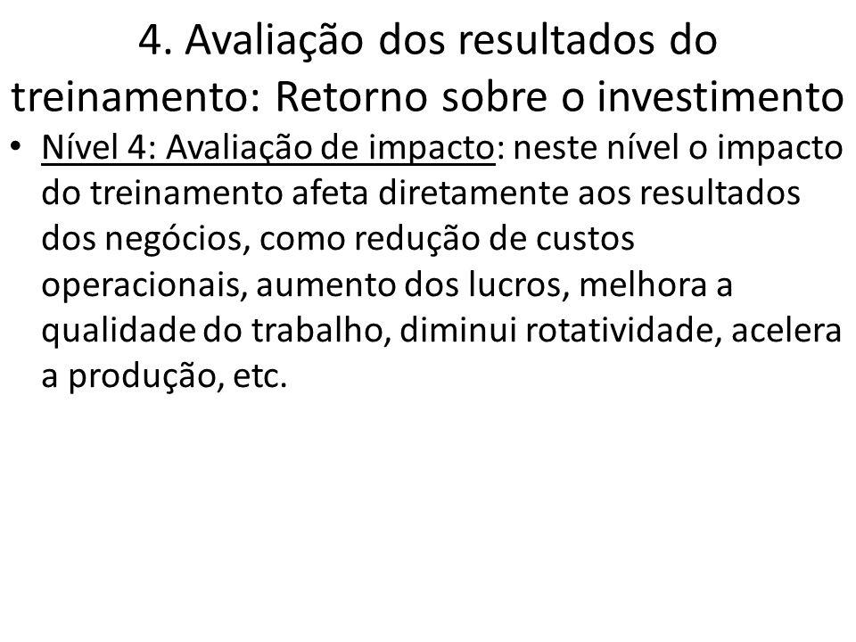 4. Avaliação dos resultados do treinamento: Retorno sobre o investimento Nível 4: Avaliação de impacto: neste nível o impacto do treinamento afeta dir