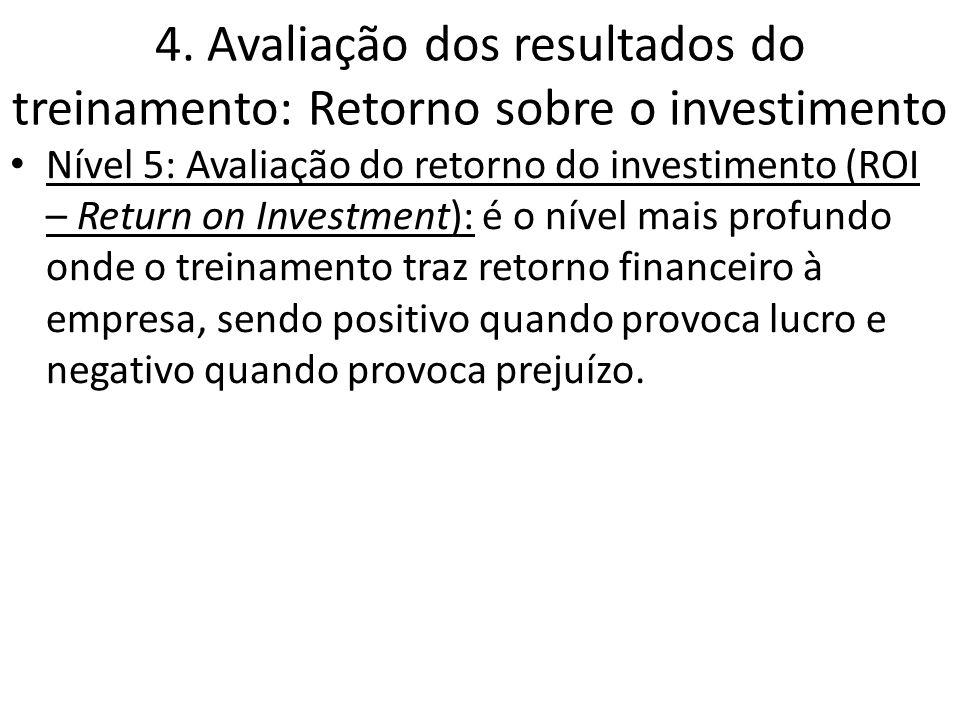 4. Avaliação dos resultados do treinamento: Retorno sobre o investimento Nível 5: Avaliação do retorno do investimento (ROI – Return on Investment): é