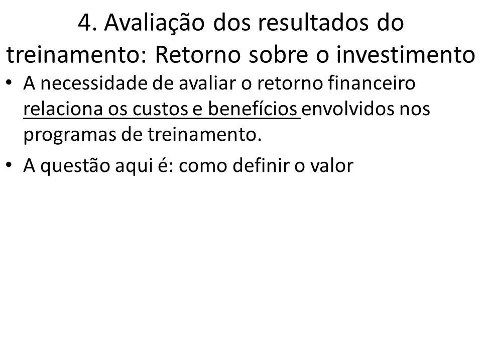 4. Avaliação dos resultados do treinamento: Retorno sobre o investimento A necessidade de avaliar o retorno financeiro relaciona os custos e benefício