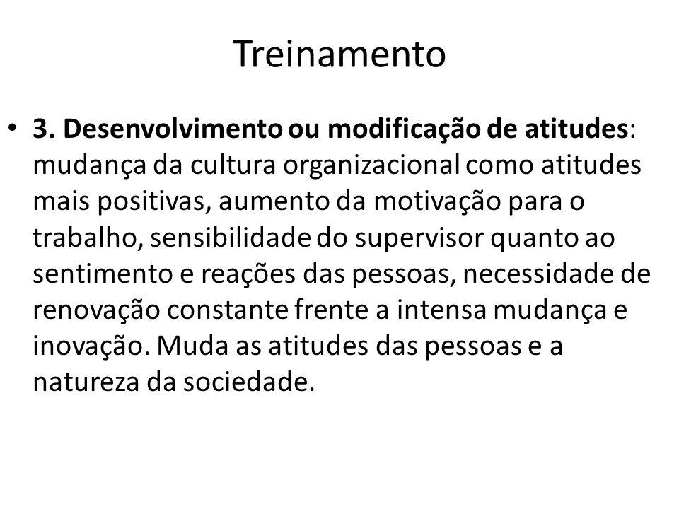 Treinamento 3. Desenvolvimento ou modificação de atitudes: mudança da cultura organizacional como atitudes mais positivas, aumento da motivação para o