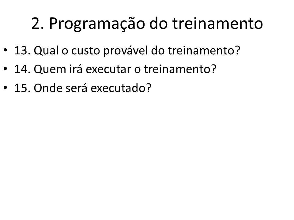 2. Programação do treinamento 13. Qual o custo provável do treinamento? 14. Quem irá executar o treinamento? 15. Onde será executado?