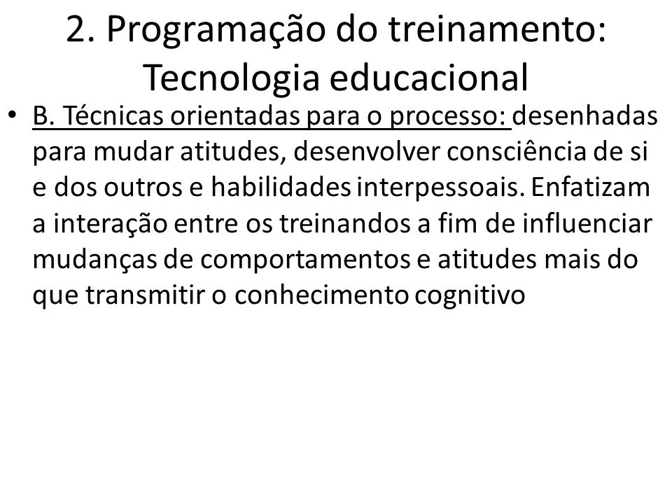 2. Programação do treinamento: Tecnologia educacional B. Técnicas orientadas para o processo: desenhadas para mudar atitudes, desenvolver consciência