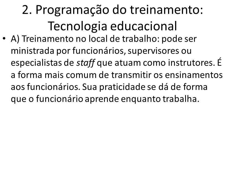2. Programação do treinamento: Tecnologia educacional A) Treinamento no local de trabalho: pode ser ministrada por funcionários, supervisores ou espec