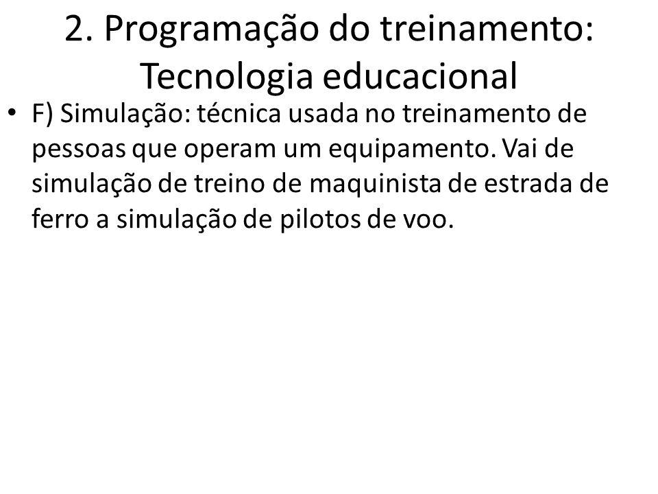 2. Programação do treinamento: Tecnologia educacional F) Simulação: técnica usada no treinamento de pessoas que operam um equipamento. Vai de simulaçã