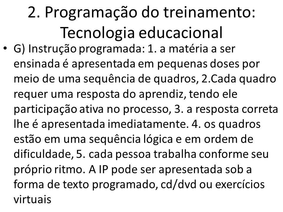 2. Programação do treinamento: Tecnologia educacional G) Instrução programada: 1. a matéria a ser ensinada é apresentada em pequenas doses por meio de