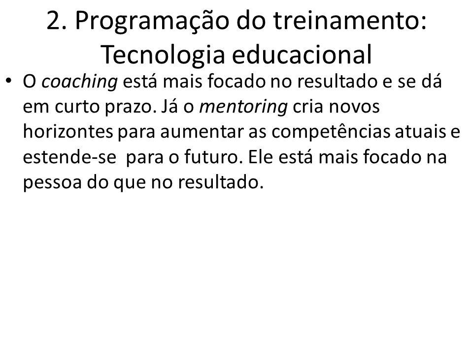 2. Programação do treinamento: Tecnologia educacional O coaching está mais focado no resultado e se dá em curto prazo. Já o mentoring cria novos horiz
