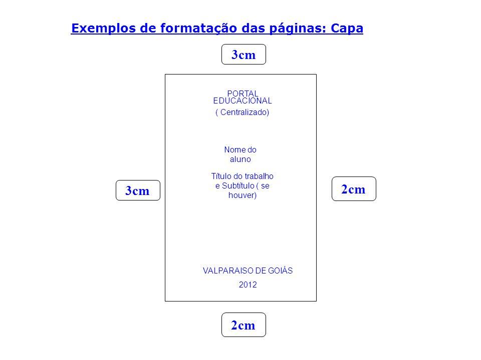 Exemplos de formatação das páginas: Página de rosto Valparaíso de Goiás 2012 Título do trabalho PORTAL EDUCACIONAL Este trabalho destina- se à parte da nota do 1º bimestre, disciplina de Biologia, minis- trada pelo Professor(a) (Nome da professora) Nome do Aluno 3cm 2cm