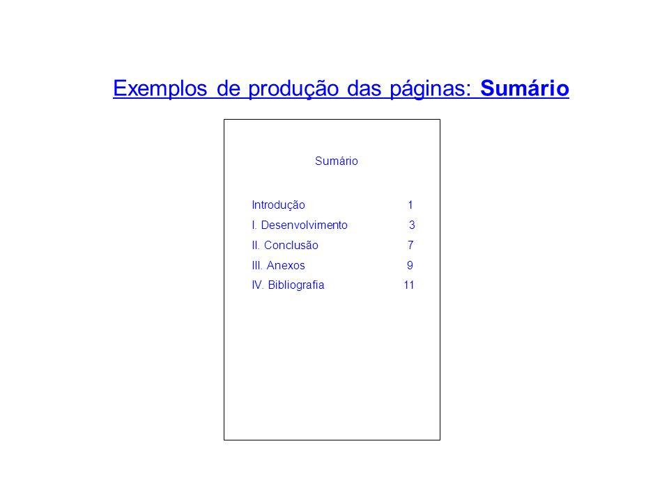 Exemplos de produção das páginas: Sumário Sumário Introdução 1 I. Desenvolvimento 3 II. Conclusão 7 III. Anexos 9 IV. Bibliografia 11