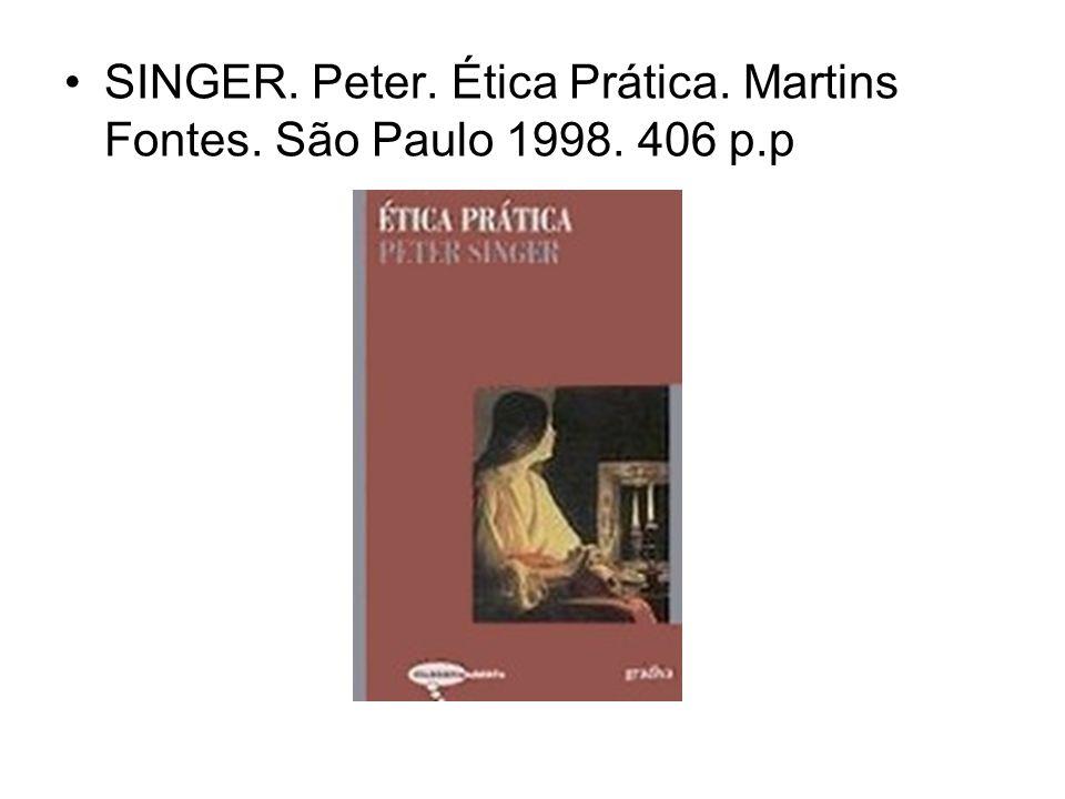 SINGER. Peter. Ética Prática. Martins Fontes. São Paulo 1998. 406 p.p