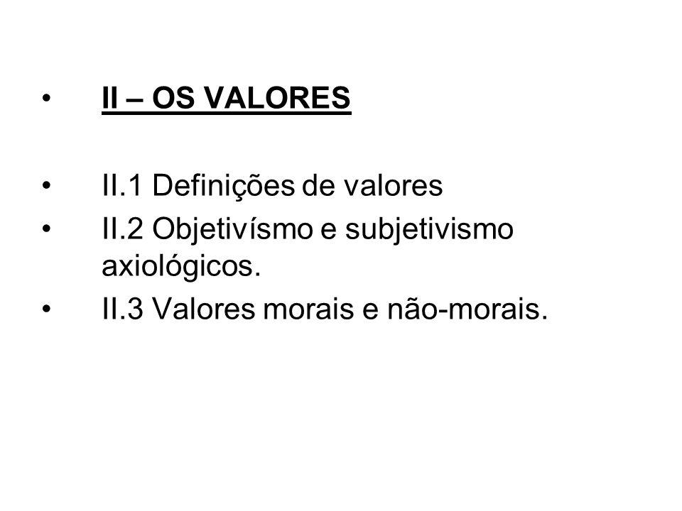 II – OS VALORES II.1 Definições de valores II.2 Objetivísmo e subjetivismo axiológicos. II.3 Valores morais e não-morais.