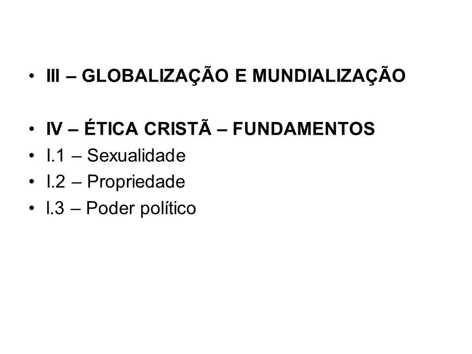 III – GLOBALIZAÇÃO E MUNDIALIZAÇÃO IV – ÉTICA CRISTÃ – FUNDAMENTOS I.1 – Sexualidade I.2 – Propriedade l.3 – Poder político