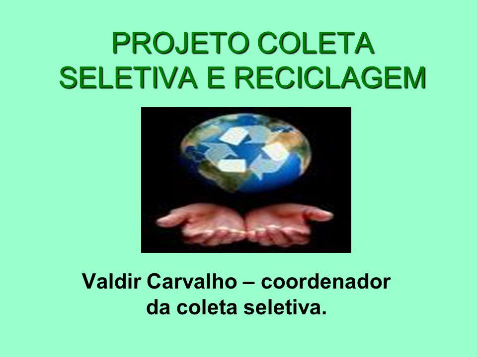 PROJETO COLETA SELETIVA E RECICLAGEM Valdir Carvalho – coordenador da coleta seletiva.