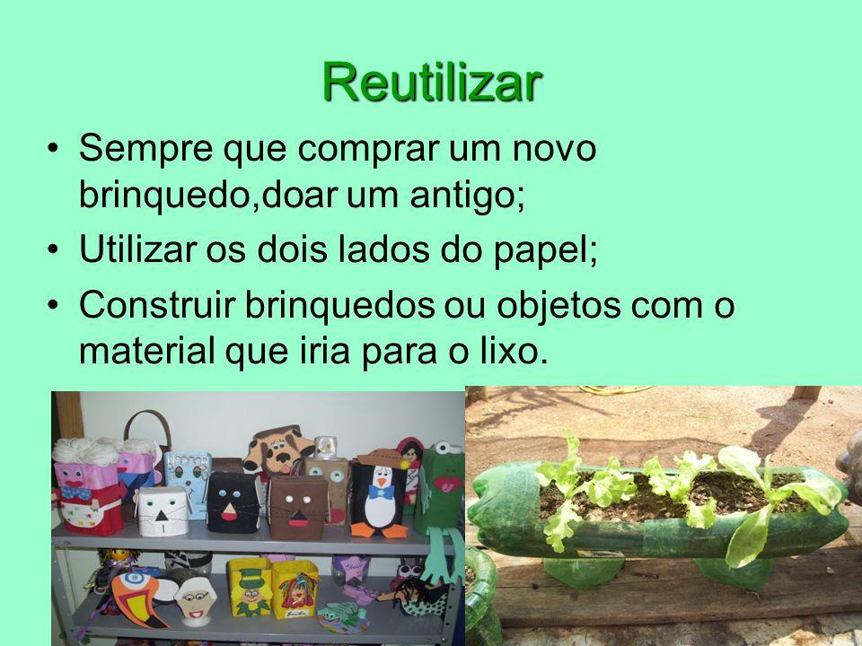 Reutilizar Sempre que comprar um novo brinquedo,doar um antigo; Utilizar os dois lados do papel; Construir brinquedos ou objetos com o material que iria para o lixo.