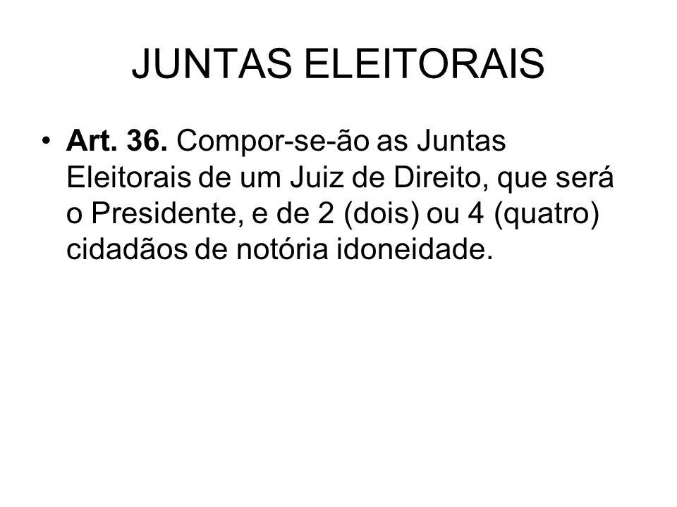 JUNTAS ELEITORAIS Art. 36. Compor-se-ão as Juntas Eleitorais de um Juiz de Direito, que será o Presidente, e de 2 (dois) ou 4 (quatro) cidadãos de not