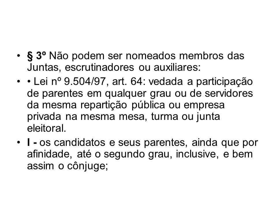 § 3º Não podem ser nomeados membros das Juntas, escrutinadores ou auxiliares: Lei nº 9.504/97, art. 64: vedada a participação de parentes em qualquer