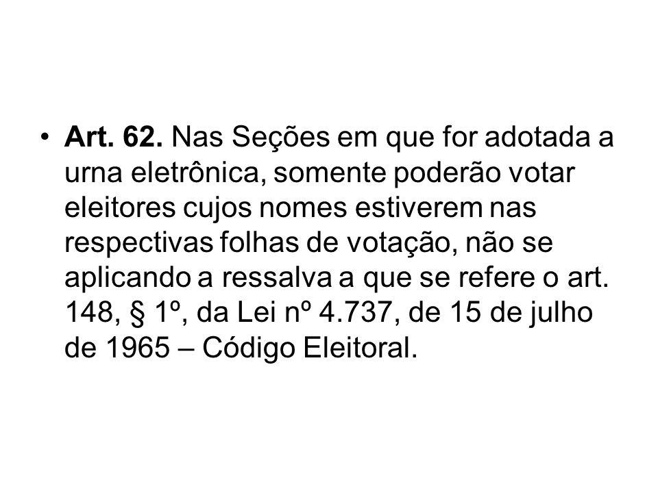 Art. 62. Nas Seções em que for adotada a urna eletrônica, somente poderão votar eleitores cujos nomes estiverem nas respectivas folhas de votação, não