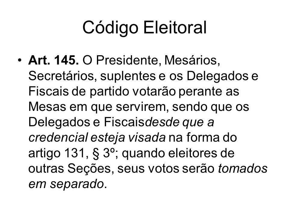 Código Eleitoral Art. 145. O Presidente, Mesários, Secretários, suplentes e os Delegados e Fiscais de partido votarão perante as Mesas em que servirem