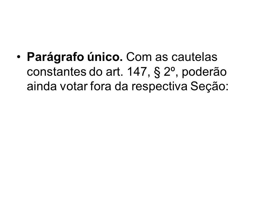 Parágrafo único. Com as cautelas constantes do art. 147, § 2º, poderão ainda votar fora da respectiva Seção: