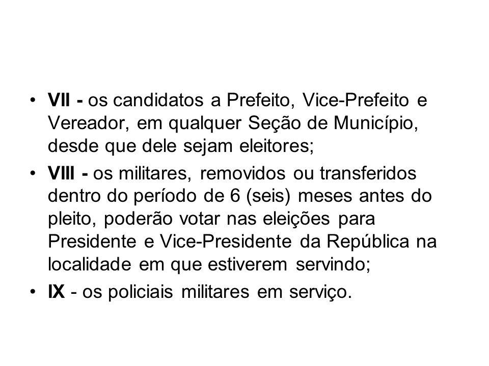 VII - os candidatos a Prefeito, Vice-Prefeito e Vereador, em qualquer Seção de Município, desde que dele sejam eleitores; VIII - os militares, removid