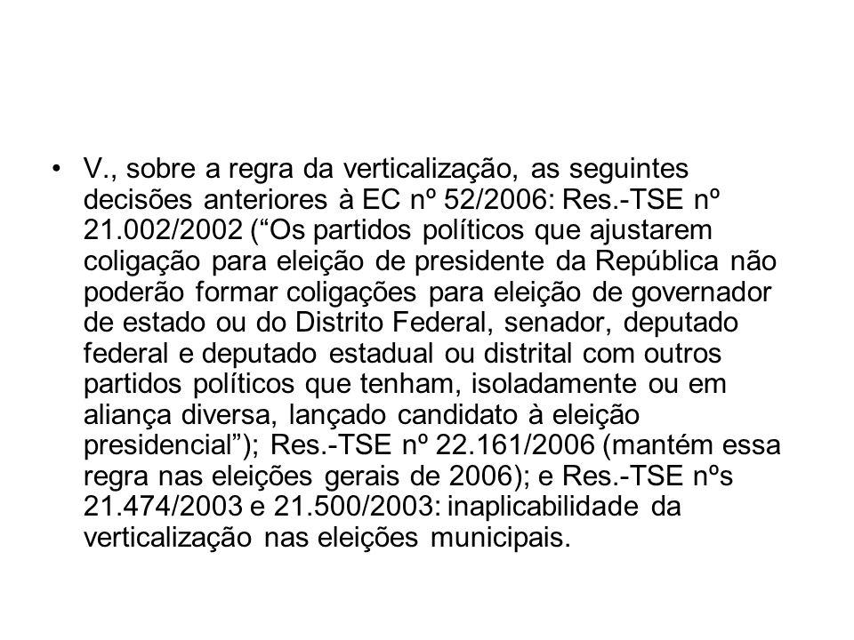 V., sobre a regra da verticalização, as seguintes decisões anteriores à EC nº 52/2006: Res.-TSE nº 21.002/2002 (Os partidos políticos que ajustarem co