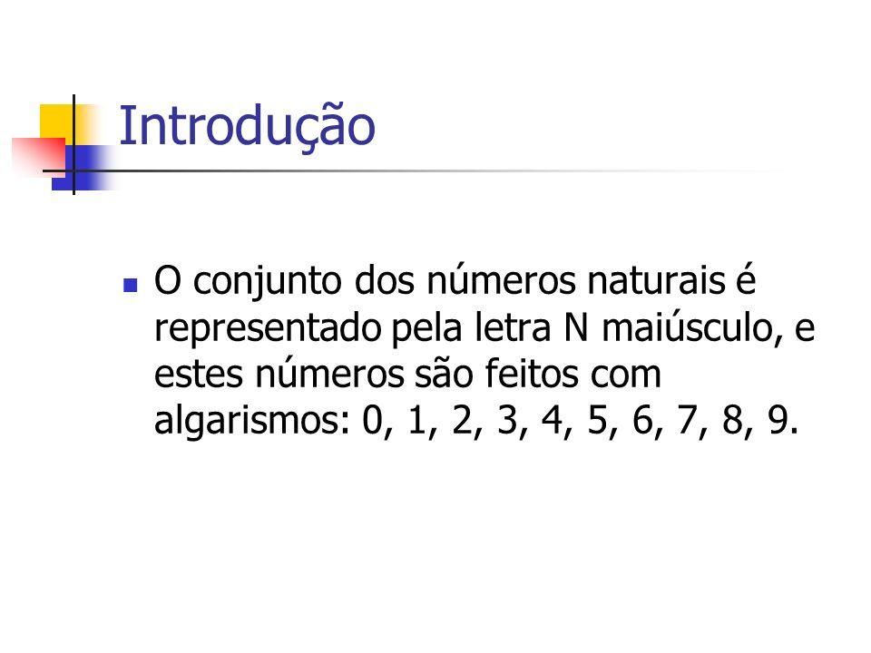 Introdução O conjunto dos números naturais é representado pela letra N maiúsculo, e estes números são feitos com algarismos: 0, 1, 2, 3, 4, 5, 6, 7, 8