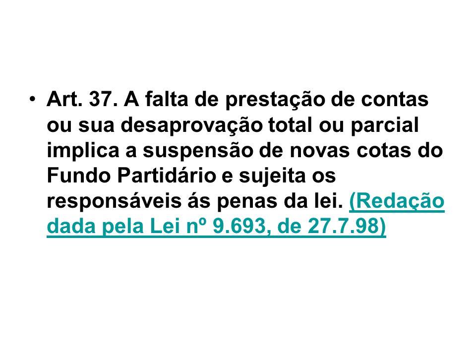 Art. 37. A falta de prestação de contas ou sua desaprovação total ou parcial implica a suspensão de novas cotas do Fundo Partidário e sujeita os respo