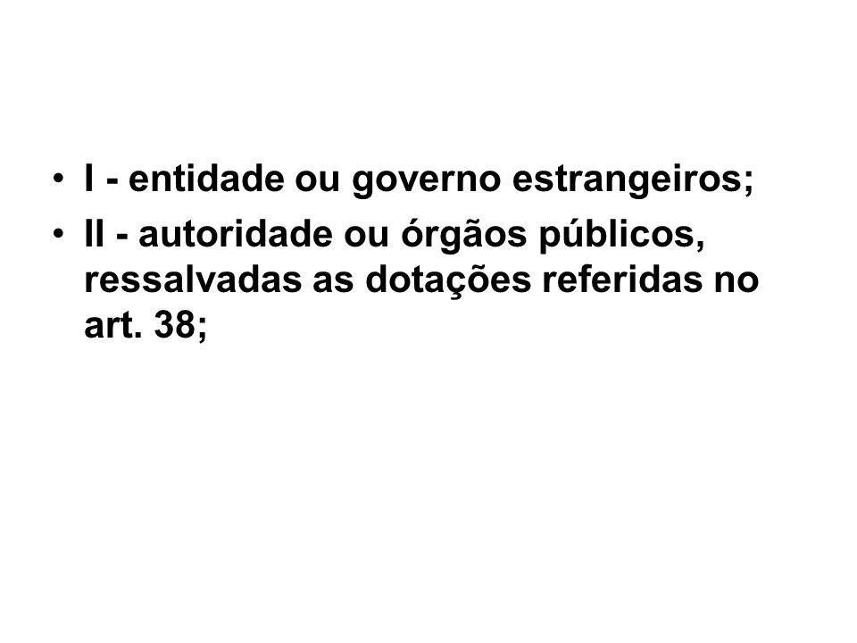 I - entidade ou governo estrangeiros; II - autoridade ou órgãos públicos, ressalvadas as dotações referidas no art. 38;