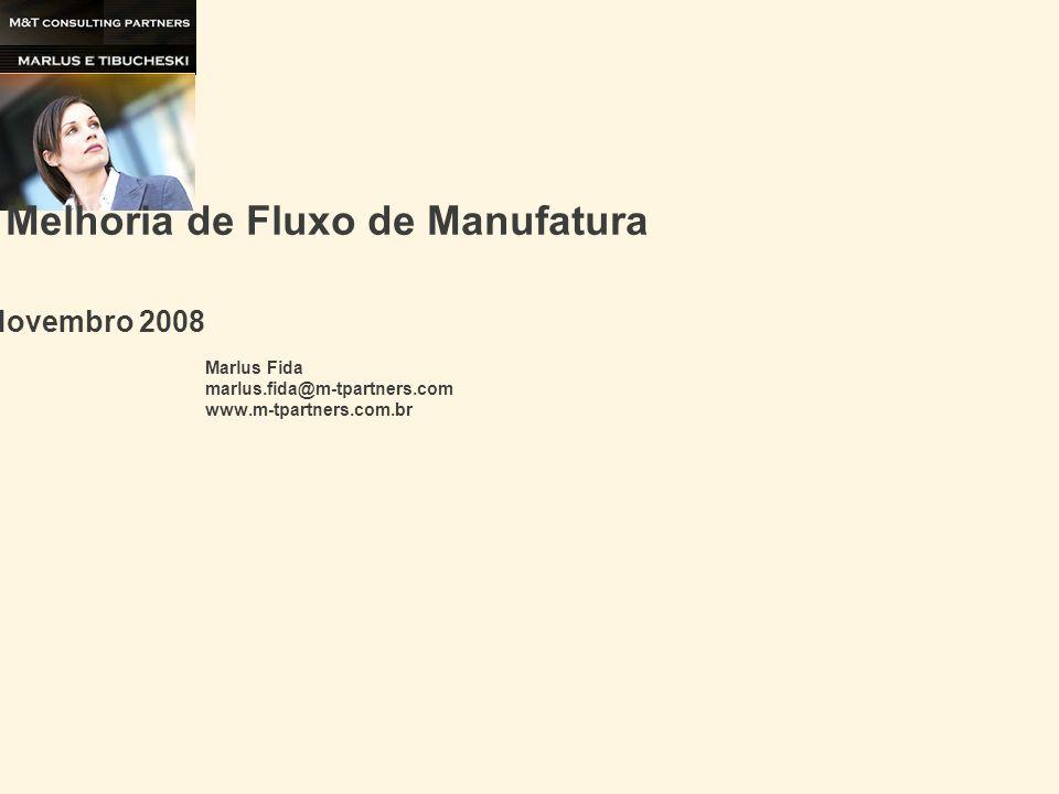 Exemplo de Melhoria de Fluxo de Manufatura Novembro 2008 Marlus Fida marlus.fida@m-tpartners.com www.m-tpartners.com.br