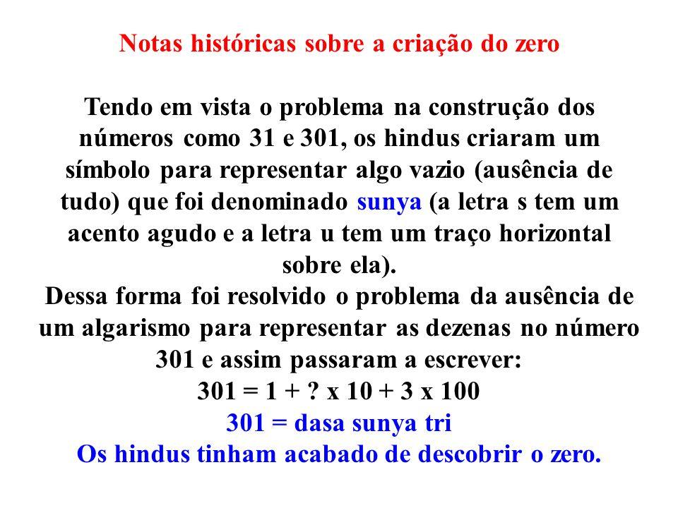 Notas históricas sobre a criação do zero Tendo em vista o problema na construção dos números como 31 e 301, os hindus criaram um símbolo para represen
